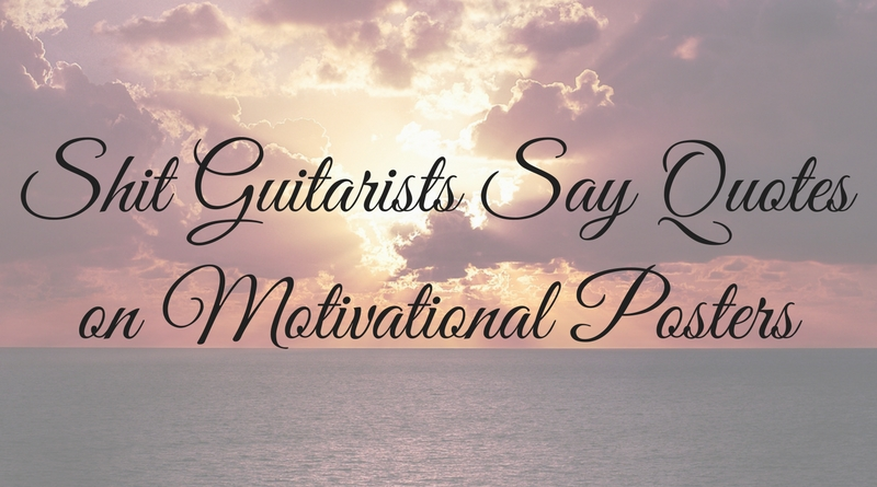 Shit Guitarists Say Quotes on Motivational Posters